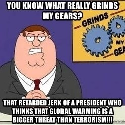 Grinds My Gears Peter Griffin - You know what really grinds my gears? That retarded jerk of a President who thinks that global warming is a bigger threat than terrorism!!!