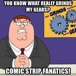 Grinds My Gears Peter Griffin - You know what really grinds my gears? Comic strip fanatics!