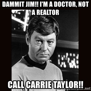 Leonard McCoy - Dammit Jim!! I'm a doctor, not a realtor call carrie Taylor!!