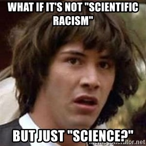 "Conspiracy Guy - WHAT IF IT'S NOT ""SCIENTIFIC RACISM"" BUT JUST ""SCIENCE?"""