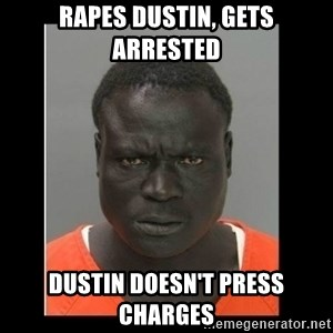 scary black man - RAPES DUSTIN, GETS ARRESTED DUSTIN DOESN'T PRESS CHARGES