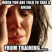 Crying lady - when you are told to take a break from training.......
