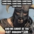 Skyrim Meme Generator - Something, something, something, something, something, something, SOMETHING AND WE SHOUT AT THE DRAGON..