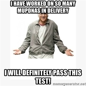Larry David - I have worked on so many muPDNAs in delivery I will definitely pass this test!