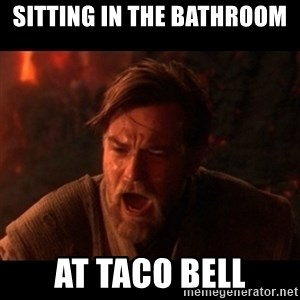 You were the chosen one  - sitting in the bathroom  at taco bell