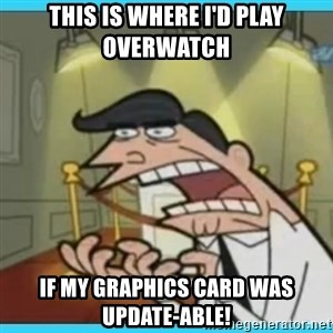This is where I'd put my X... IF I HAD ONE - This is where I'd play Overwatch IF MY GRAPHICS CARD WAS UPDATE-ABLE!