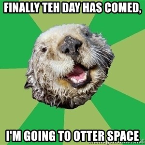 Ocd Otter - Finally teh day has comed, I'm going to OTTER Space