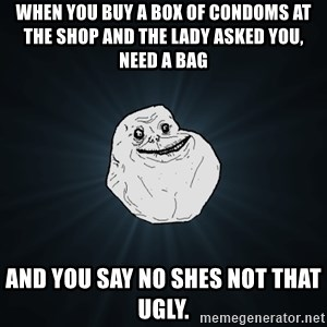Forever Alone - when you buy a box of condoms at the shop and the lady asked you, need a bag and you say no shes not that ugly.