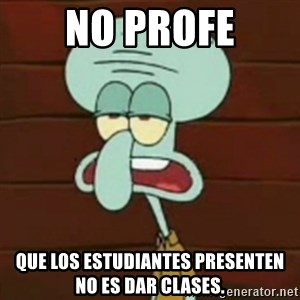 no patrick mayonnaise is not an instrument - No profe Que los estudiantes presenten no es dar clases.