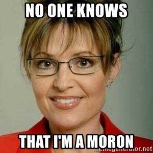 Sarah Palin - no one knows that i'm a moron