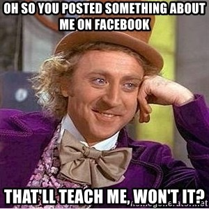 Oh so you're - Oh so you posted something about me on Facebook that'll teach me, won't it?