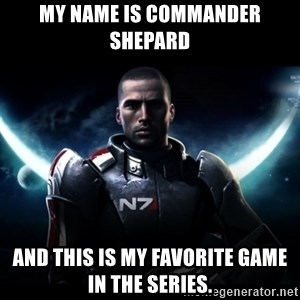 Mass Effect - My Name is Commander shepard And this is my favorite game in the series.