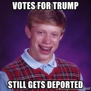 Bad Luck Brian - Votes for Trump still gets deported