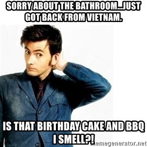 Doctor Who - Sorry about the bathroom...just got back from Vietnam. Is that birthday cake and BBQ I smell?!