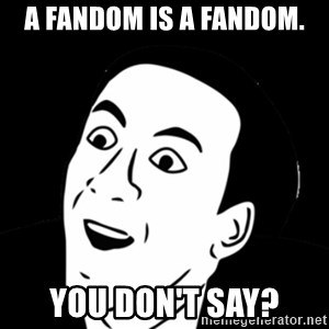 you don't say meme - A fandom is a fandom. You don't say?