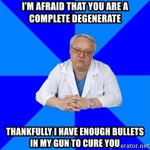 doctor_atypical - I'm afraid that you are a complete degenerate Thankfully I have enough bullets in my gun to cure you