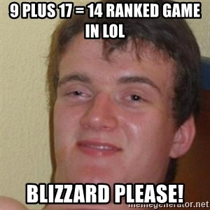really high guy - 9 plus 17 = 14 ranked game in lol Blizzard please!
