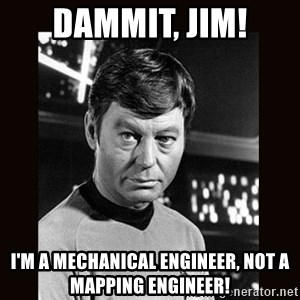 Leonard McCoy - DAMMIT, JIM! I'm a mechanical engineer, not a mapping engineer!