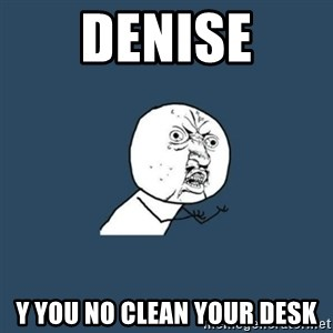 y you no - Denise y you no clean your desk