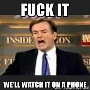 Angry Bill O'Reilly - fuck it we'll watch it on a phone
