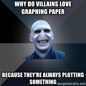 crazy villain - Why do villains love graphing paper Because they're always plotting something