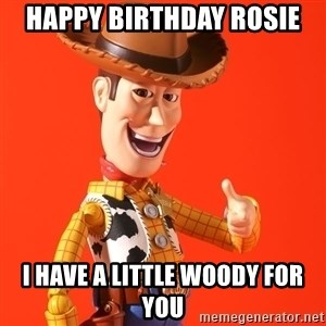 Perv Woody - HAPPY BIRTHDAY ROSIE I HAVE A LITTLE WOODY FOR YOU