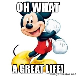 mickey mouse - Oh what  a great life!