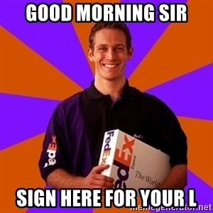FedSex Shipping Guy - Good morning sir Sign here for your l