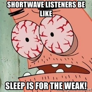 Stoned Patrick - shortwave listeners be like SLEEP is for the weak!