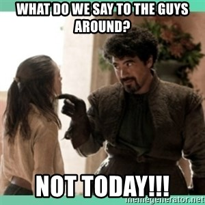 What do we say - What do we say to the guys around? Not Today!!!
