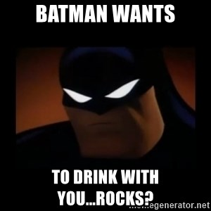 Disapproving Batman - Batman wants To drink with you...Rocks?