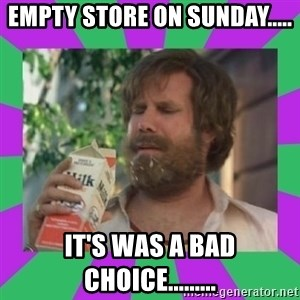 ron burgundy milk  - Empty store on Sunday..... It's was a bad choice.........