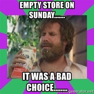 ron burgundy milk  - empty store on sunday....... it was a bad choice........