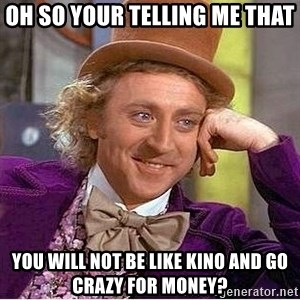 Oh so you're - oh so your telling me that  you will not be like Kino and go crazy for money?