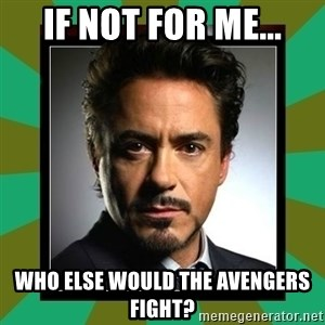 Tony Stark iron - If not for me... Who else would the Avengers fight?