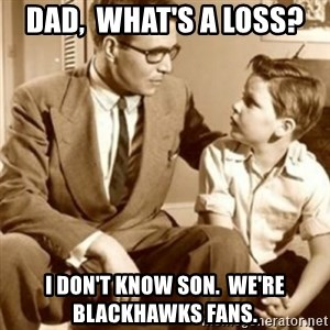 father son  - Dad,  What's A Loss? I Don't Know Son.  We're Blackhawks Fans.