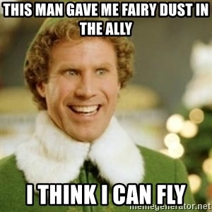 Buddy the Elf - This man gave me Fairy Dust in the ally I think I can fly