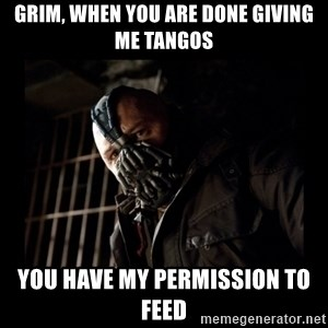 Bane Meme - grim, when you are done giving me tangos you have my permission to feed