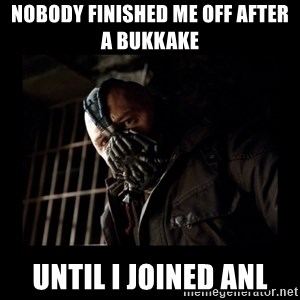 Bane Meme - nobody finished me off after a bukkake  until I joined ANL
