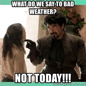 What do we say - What do we say to bad weather? not today!!!
