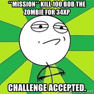 Challenge Accepted 2 - **Mission** Kill 100 Bob the zombie for 34XP CHALLENGE ACCEPTED.