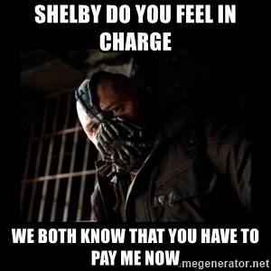 Bane Meme - shelby do you feel in charge  we both know that you have to pay me now