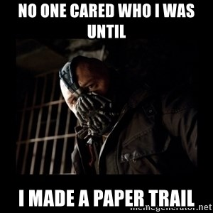 Bane Meme - No One Cared who I was until I made a paper trail