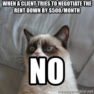Grumpy cat good - When a client tries to negotiate the rent down by $500/month no