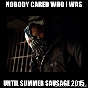 Bane Meme - nobody cared who i was until summer sausage 2015