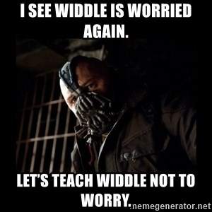 Bane Meme - I see Widdle is worried again. Let's teach Widdle not to worry.