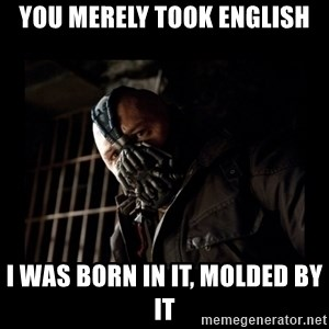 Bane Meme - You merely took English I was born in it, molded by it