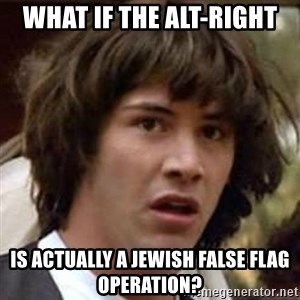 Conspiracy Keanu - What if the Alt-Right is actually a Jewish false flag operation?