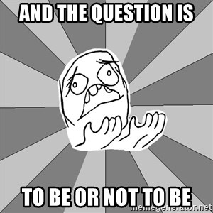 Whyyy??? - And the question is To be or not to be