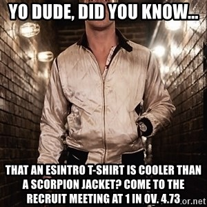 Ryan Gosling  - Yo Dude, did you know... that an ESIntro T-shirt is cooler than a scorpion jacket? Come to the recruit meeting at 1 in ov. 4.73